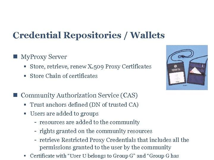 Credential Repositories / Wallets My. Proxy Server Store, retrieve, renew X. 509 Proxy Certificates