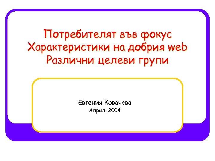 Потребителят във фокус Характеристики на добрия web Различни целеви групи Евгения Ковачева Април, 2004