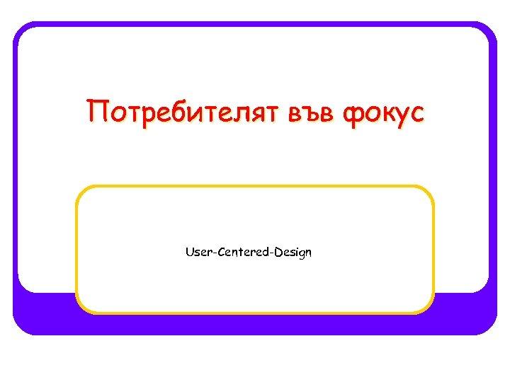 Потребителят във фокус User-Centered-Design
