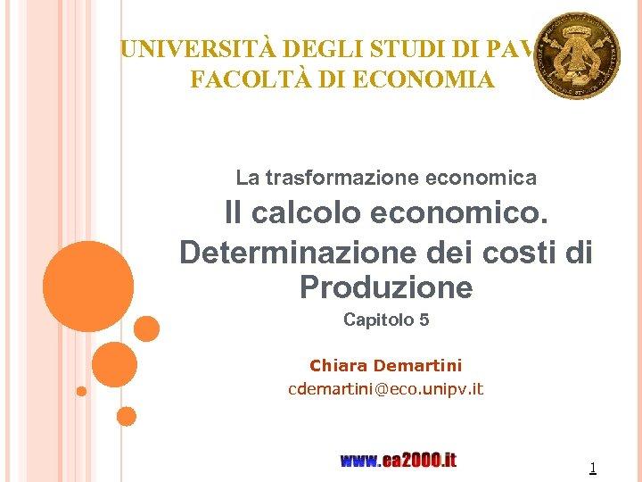 UNIVERSITÀ DEGLI STUDI DI PAVIA FACOLTÀ DI ECONOMIA La trasformazione economica Il calcolo economico.