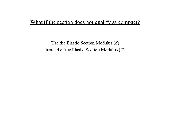 What if the section does not qualify as compact? Use the Elastic Section Modulus