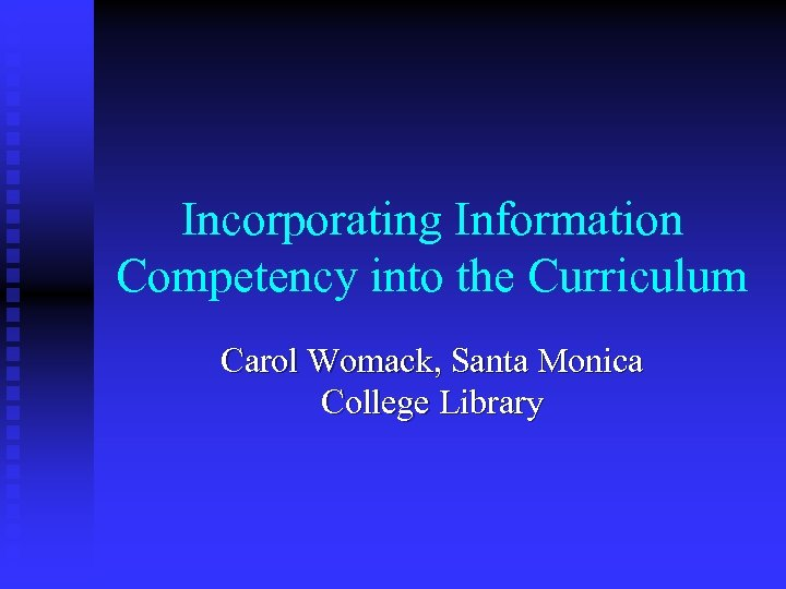 Incorporating Information Competency into the Curriculum Carol Womack, Santa Monica College Library