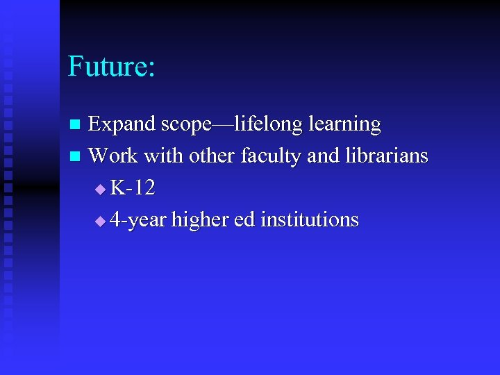 Future: Expand scope—lifelong learning n Work with other faculty and librarians u K-12 u