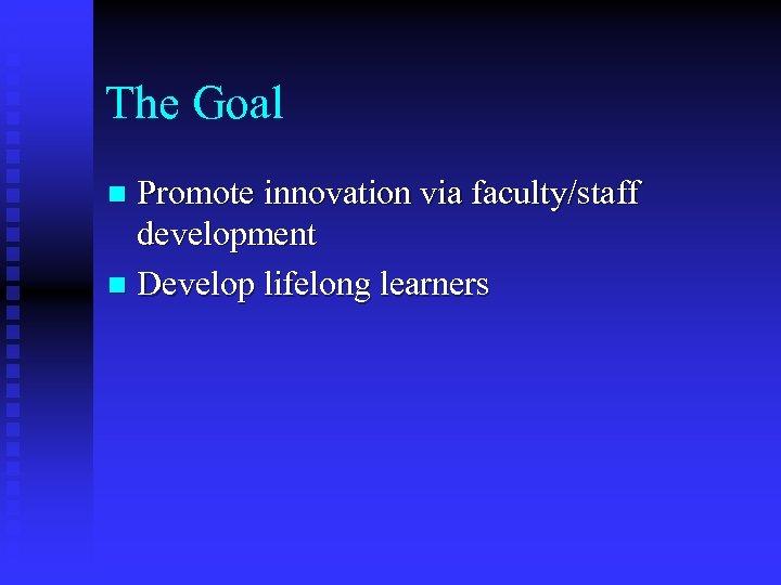 The Goal Promote innovation via faculty/staff development n Develop lifelong learners n