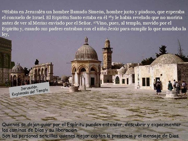 25 Había en Jerusalén un hombre llamado Simeón, hombre justo y piadoso, que esperaba