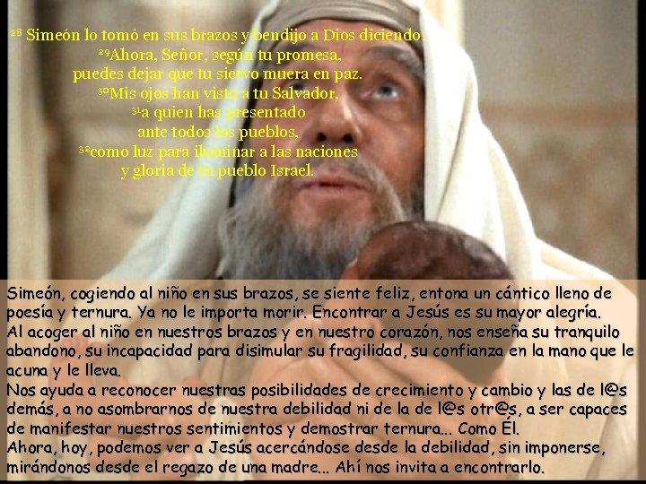 28 Simeón lo tomó en sus brazos y bendijo a Dios diciendo: 29 Ahora,
