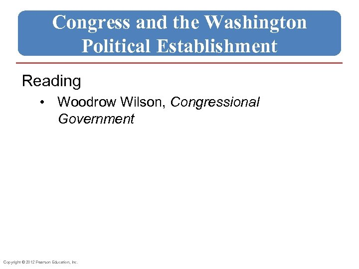 Congress and the Washington Political Establishment Reading • Woodrow Wilson, Congressional Government Copyright ©