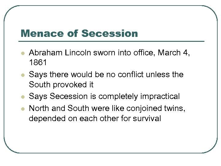 Menace of Secession l l Abraham Lincoln sworn into office, March 4, 1861 Says