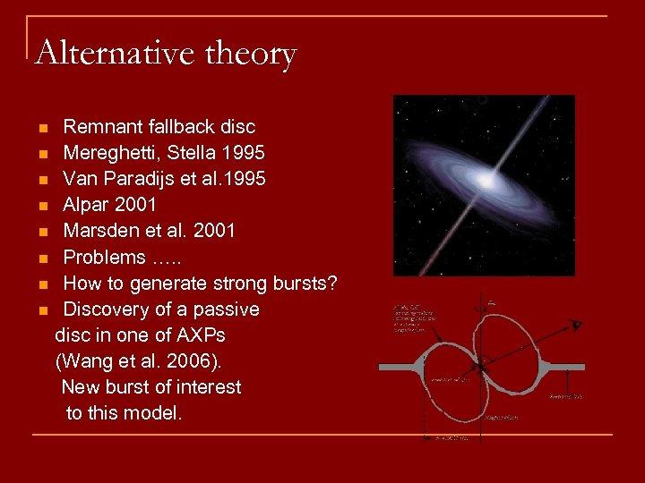 Alternative theory n n n n Remnant fallback disc Mereghetti, Stella 1995 Van Paradijs