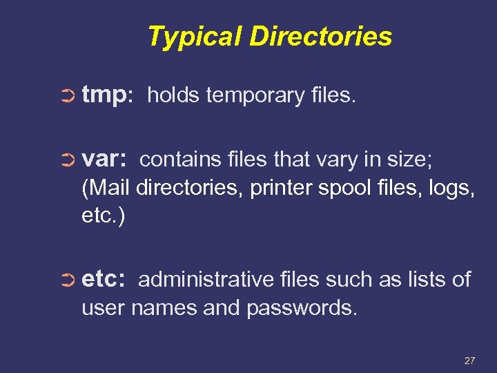 Typical Directories ➲ tmp: holds temporary files. ➲ var: contains files that vary in