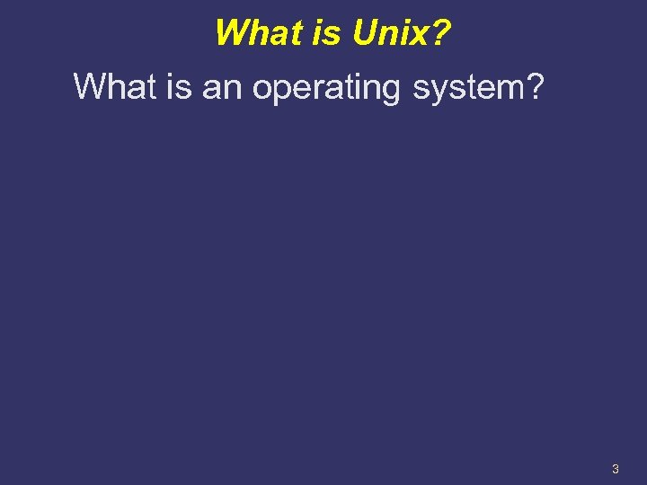 What is Unix? What is an operating system? 3