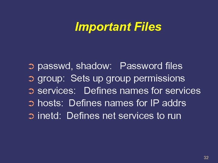 Important Files passwd, shadow: Password files ➲ group: Sets up group permissions ➲ services: