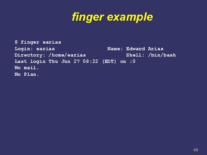 finger example $ finger earias Login: earias Name: Edward Arias Directory: /home/earias Shell: /bin/bash