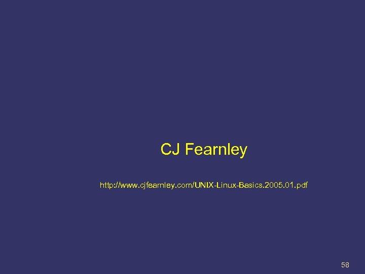 CJ Fearnley http: //www. cjfearnley. com/UNIX-Linux-Basics. 2005. 01. pdf 58