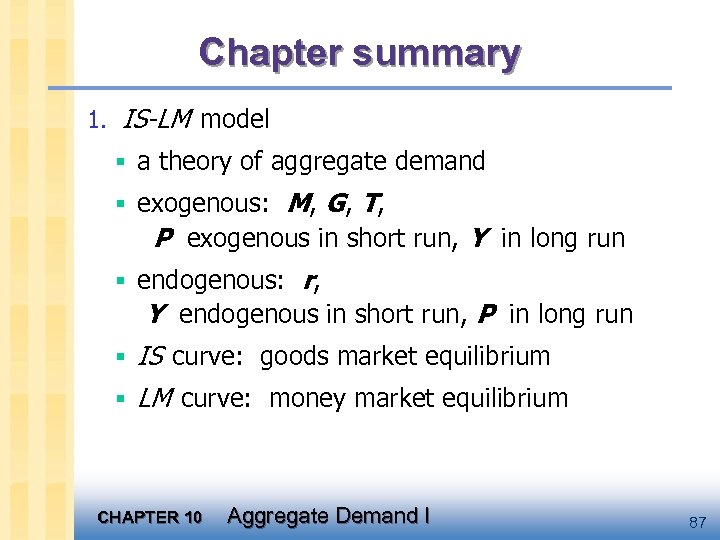 Chapter summary 1. IS-LM model § a theory of aggregate demand § exogenous: M,