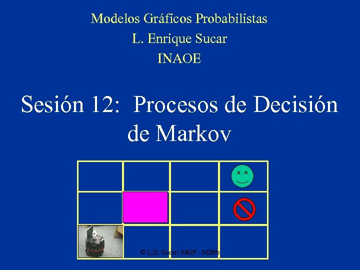 Modelos Gráficos Probabilistas L. Enrique Sucar INAOE Sesión 12: Procesos de Decisión de Markov