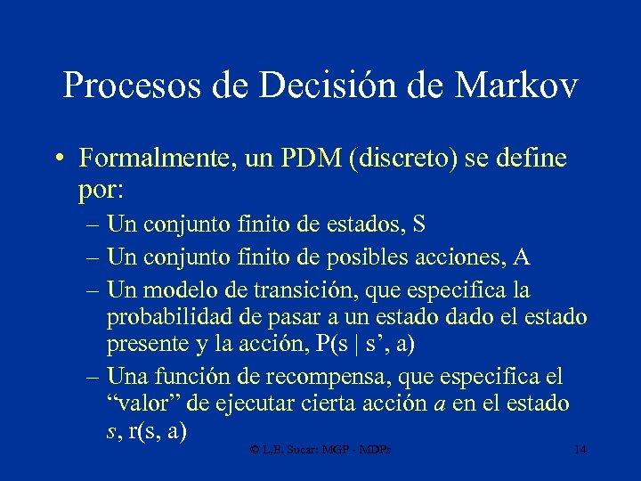 Procesos de Decisión de Markov • Formalmente, un PDM (discreto) se define por: –