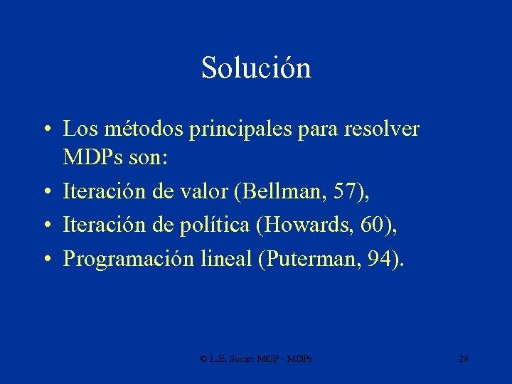 Solución • Los métodos principales para resolver MDPs son: • Iteración de valor (Bellman,