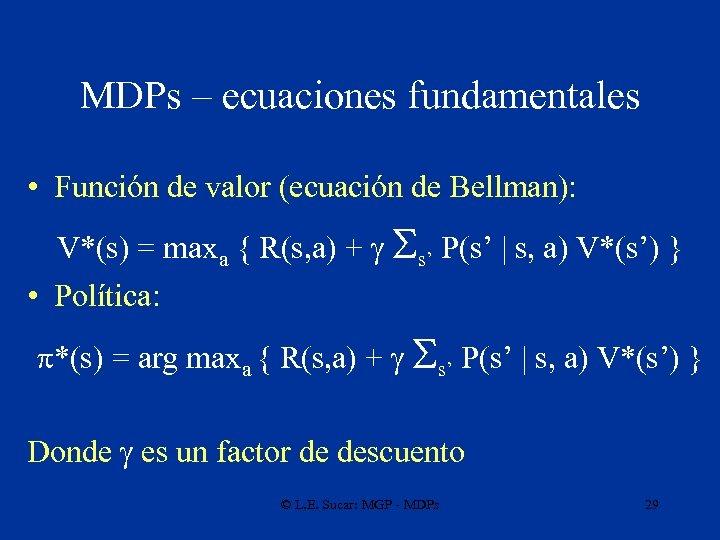MDPs – ecuaciones fundamentales • Función de valor (ecuación de Bellman): V*(s) = maxa