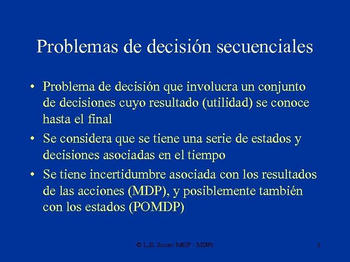 Problemas de decisión secuenciales • Problema de decisión que involucra un conjunto de decisiones