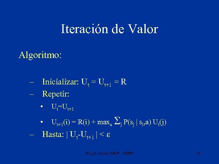 Iteración de Valor Algoritmo: – Inicializar: Ut = Ut+1 = R – Repetir: •