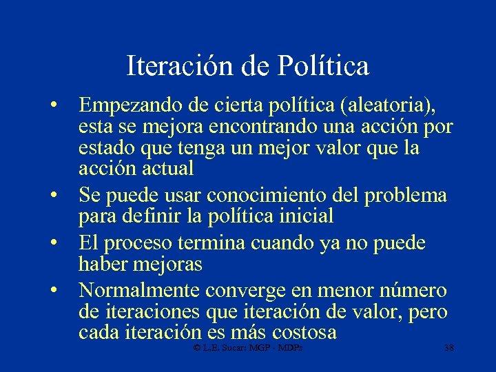 Iteración de Política • Empezando de cierta política (aleatoria), esta se mejora encontrando una