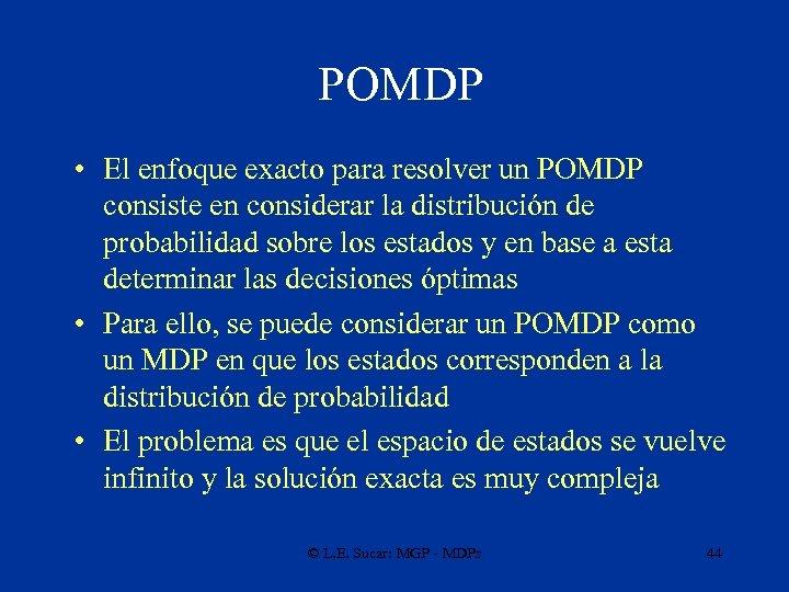 POMDP • El enfoque exacto para resolver un POMDP consiste en considerar la distribución