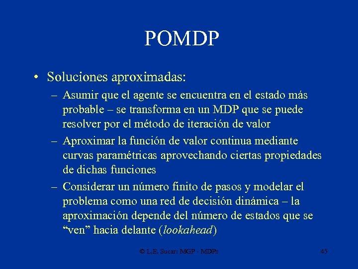 POMDP • Soluciones aproximadas: – Asumir que el agente se encuentra en el estado