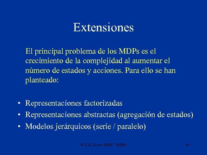Extensiones El principal problema de los MDPs es el crecimiento de la complejidad al