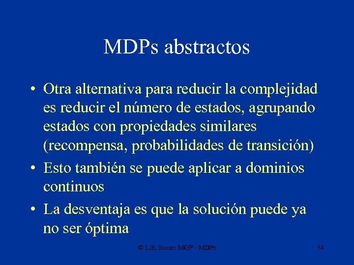 MDPs abstractos • Otra alternativa para reducir la complejidad es reducir el número de