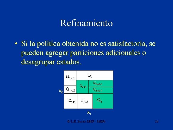Refinamiento • Si la política obtenida no es satisfactoria, se pueden agregar particiones adicionales