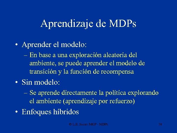 Aprendizaje de MDPs • Aprender el modelo: – En base a una exploración aleatoria