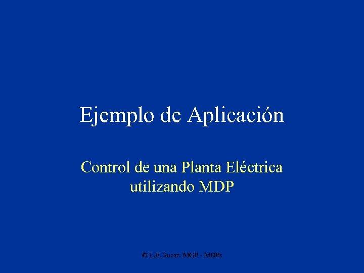 Ejemplo de Aplicación Control de una Planta Eléctrica utilizando MDP © L. E. Sucar: