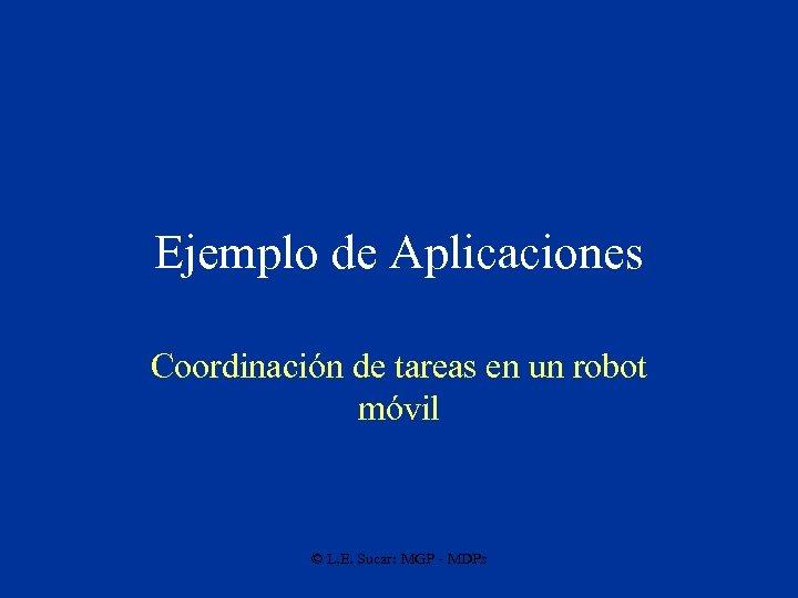 Ejemplo de Aplicaciones Coordinación de tareas en un robot móvil © L. E. Sucar: