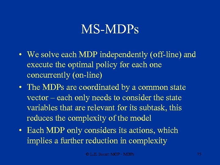 MS-MDPs • We solve each MDP independently (off-line) and execute the optimal policy for
