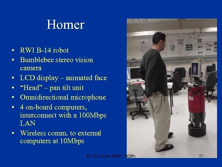 Homer • RWI B-14 robot • Bumblebee stereo vision camera • LCD display –