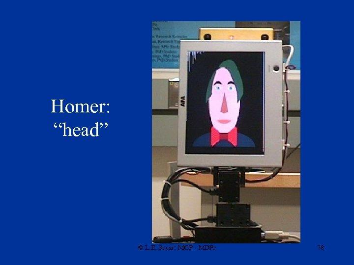 """Homer: """"head"""" © L. E. Sucar: MGP - MDPs 78"""