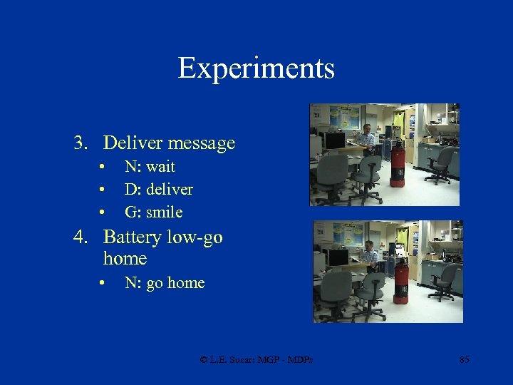 Experiments 3. Deliver message • • • N: wait D: deliver G: smile 4.
