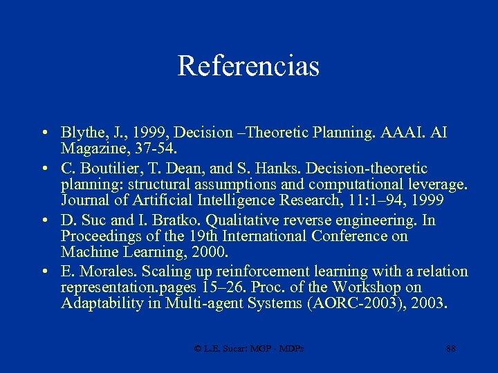 Referencias • Blythe, J. , 1999, Decision –Theoretic Planning. AAAI. AI Magazine, 37 -54.