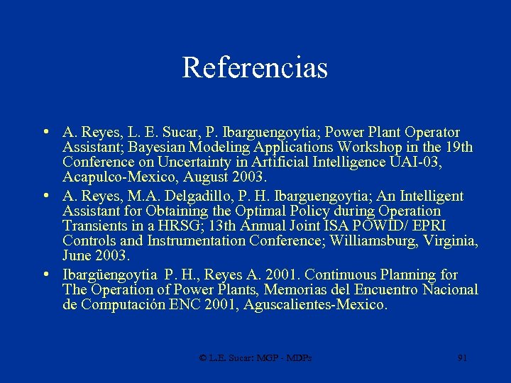 Referencias • A. Reyes, L. E. Sucar, P. Ibarguengoytia; Power Plant Operator Assistant; Bayesian