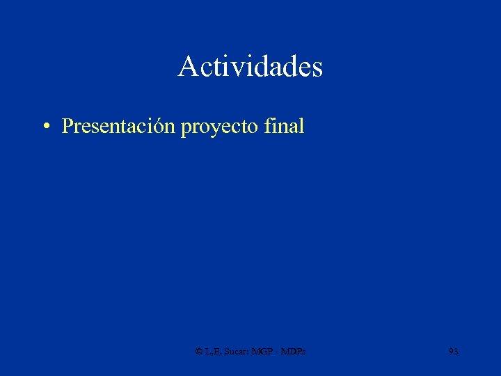 Actividades • Presentación proyecto final © L. E. Sucar: MGP - MDPs 93