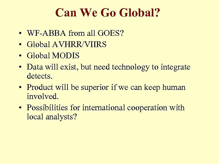 Can We Go Global? • • WF-ABBA from all GOES? Global AVHRR/VIIRS Global MODIS