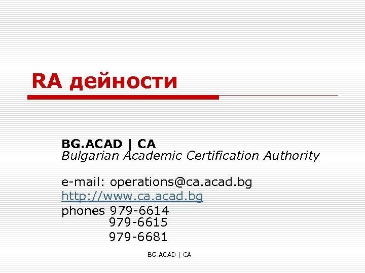 RA дейности BG. ACAD | CA Bulgarian Academic Certification Authority e-mail: operations@ca. acad. bg