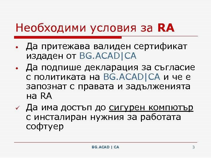 Необходими условия за RA • • ü Да притежава валиден сертификат издаден от BG.