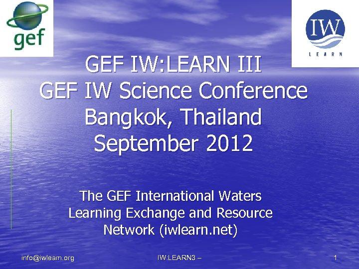 GEF IW: LEARN III GEF IW Science Conference Bangkok, Thailand September 2012 The GEF