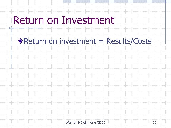 Return on Investment Return on investment = Results/Costs Werner & De. Simone (2006) 36
