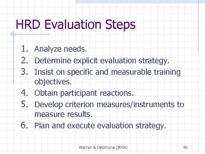 HRD Evaluation Steps 1. Analyze needs. 2. Determine explicit evaluation strategy. 3. Insist on
