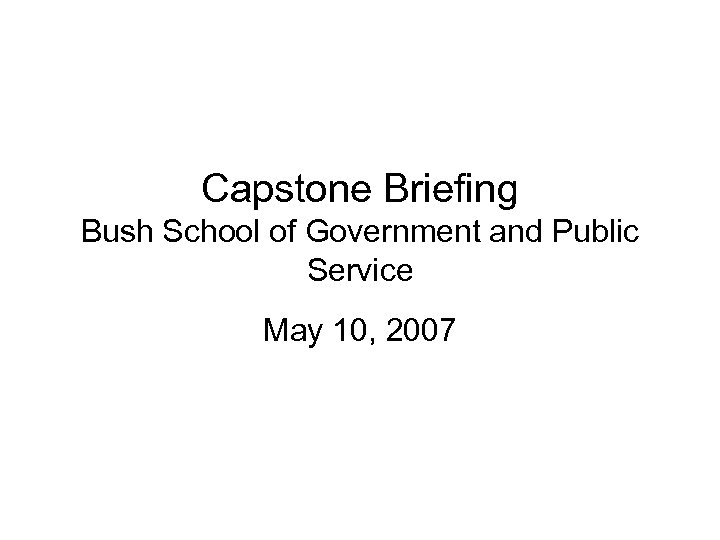 Capstone Briefing Bush School of Government and Public Service May 10, 2007