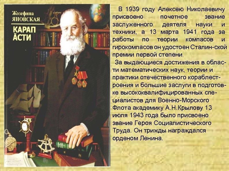 В 1939 году Алексею Николаевичу присвоено почетное звание заслуженного деятеля науки и техники,