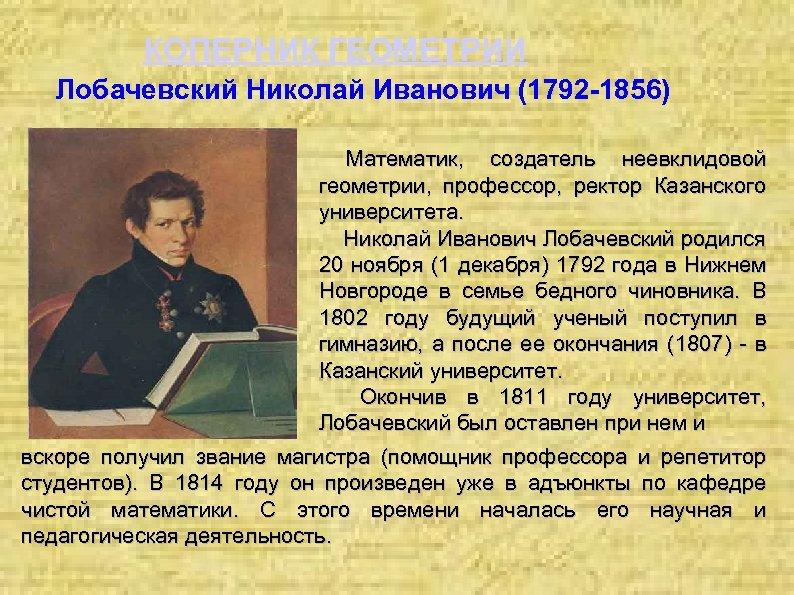 КОПЕРНИК ГЕОМЕТРИИ Лобачевский Николай Иванович (1792 -1856) Математик, создатель неевклидовой геометрии, профессор, ректор Казанского
